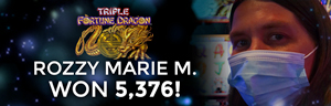Rozzy Marie M. won $5,376 playing Triple Fortune Dragon at the Quil Ceda Creek Casino in Marysville North of Seattle.