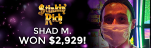 Shad M. won $2,929 playing Stinking Rich at the Quil Ceda Creek Casino in Marysville North of Seattle.