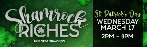 Shamrock Riches could be your lucky day! One winner will be drawn every hour for a cash prize, and at 8PM, the pot goes up to $777! Just earn 50 points to qualify and activate at the kiosk to win.