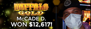 McCade D. won $12,617 playing Buffalo Gold at the Quil Ceda Creek Casino where winners play in Marysville.
