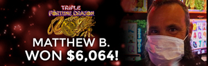 Matthew B. won $6,064 playing Triple Fortune Dragon at the Q in Tulalip only 45 minutes from Seattle